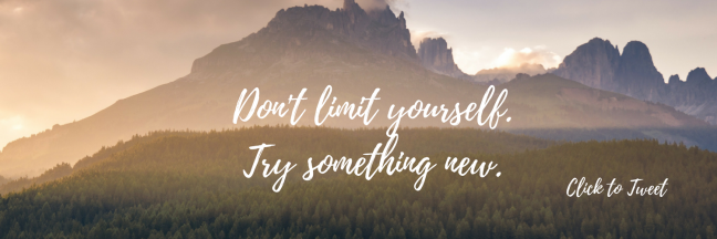 Don't limit yourself. Try something new.